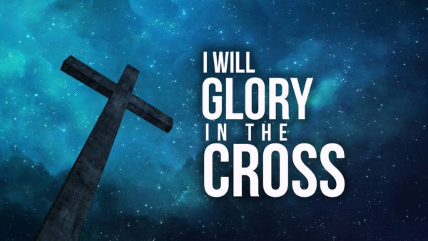 I Will Glory In The Cross