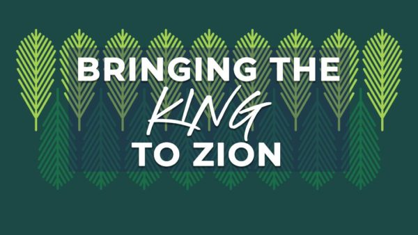 Bringing the King to Zion